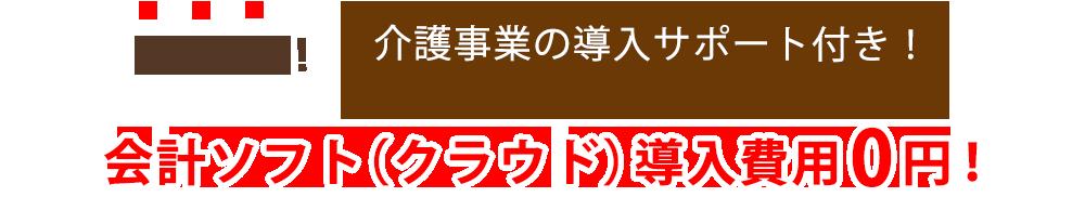 さらに! 介護事業の導入サポート付き!会計ソフト(クラウド)導入費用0円!